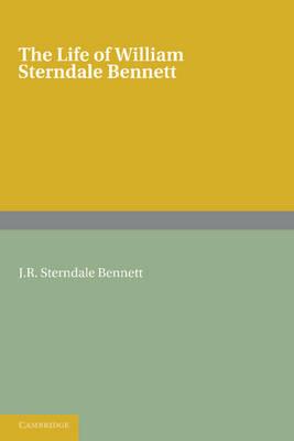 The Life of William Sterndale Bennett: By his Son, J. R. Sterndale Bennett (Paperback)