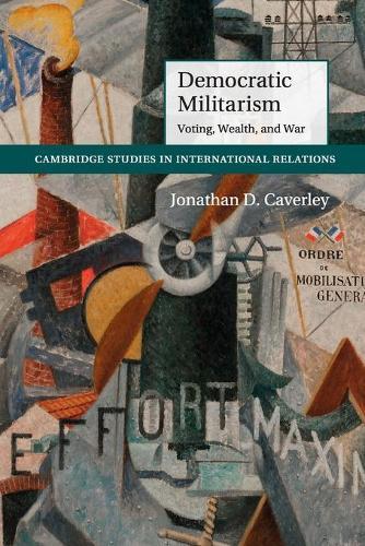 Democratic Militarism: Voting, Wealth, and War - Cambridge Studies in International Relations 131 (Paperback)