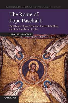 The Rome of Pope Paschal I: Papal Power, Urban Renovation, Church Rebuilding and Relic Translation, 817-824 - Cambridge Studies in Medieval Life and Thought: Fourth Series (Paperback)