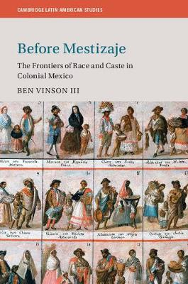 Before Mestizaje: The Frontiers of Race and Caste in Colonial Mexico - Cambridge Latin American Studies (Paperback)