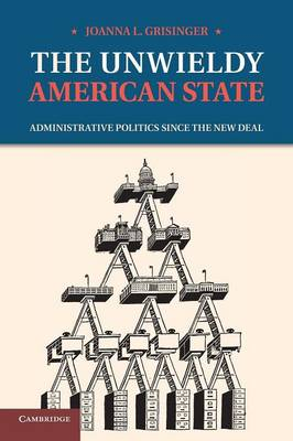 The Unwieldy American State: Administrative Politics since the New Deal (Paperback)
