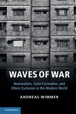 Cambridge Studies in Comparative Politics: Waves of War: Nationalism, State Formation, and Ethnic Exclusion in the Modern World (Paperback)