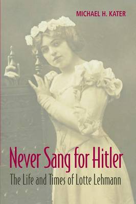 Never Sang for Hitler: The Life and Times of Lotte Lehmann, 1888-1976 (Paperback)