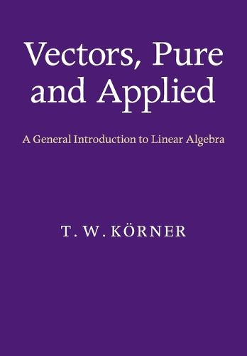 Vectors, Pure and Applied: A General Introduction to Linear Algebra (Paperback)