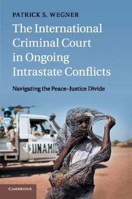 The International Criminal Court in Ongoing Intrastate Conflicts: Navigating the Peace-Justice Divide (Paperback)