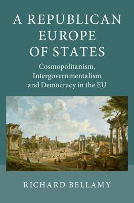 A Republican Europe of States: Cosmopolitanism, Intergovernmentalism and Democracy in the EU (Paperback)
