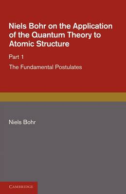 Niels Bohr on the Application of the Quantum Theory to Atomic Structure, Part 1, The Fundamental Postulates (Paperback)
