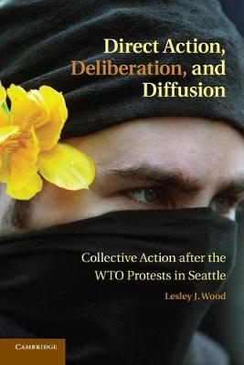 Direct Action, Deliberation, and Diffusion: Collective Action after the WTO Protests in Seattle - Cambridge Studies in Contentious Politics (Paperback)