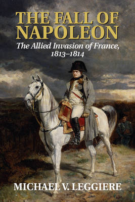 The Fall of Napoleon: Volume 1, The Allied Invasion of France, 1813-1814 - Cambridge Military Histories (Paperback)