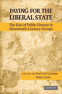 Paying for the Liberal State: The Rise of Public Finance in Nineteenth-Century Europe (Paperback)