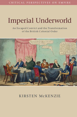 Imperial Underworld: An Escaped Convict and the Transformation of the British Colonial Order - Critical Perspectives on Empire (Paperback)