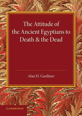 The Attitude of the Ancient Egyptians to Death and the Dead: The Frazer Lecture for 1935 (Paperback)