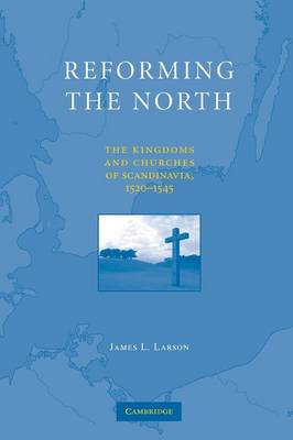 Reforming the North: The Kingdoms and Churches of Scandinavia, 1520-1545 (Paperback)
