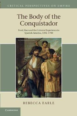 Critical Perspectives on Empire: The Body of the Conquistador: Food, Race and the Colonial Experience in Spanish America, 1492-1700 (Paperback)