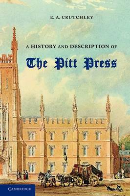 A History and Description of the Pitt Press: Erected to the Memory of Mr Pitt, for the Use of the University Printing Press (Paperback)