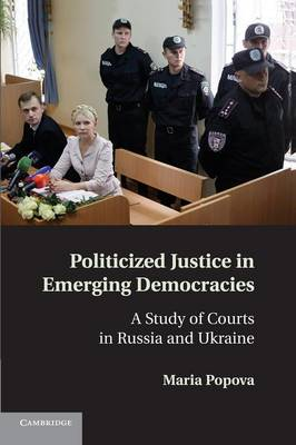 Politicized Justice in Emerging Democracies: A Study of Courts in Russia and Ukraine (Paperback)