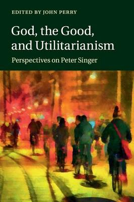 God, the Good, and Utilitarianism: Perspectives on Peter Singer (Paperback)