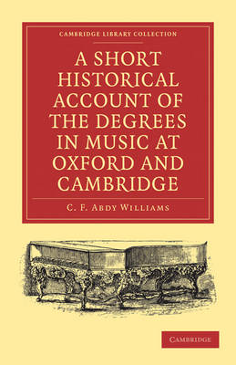 A Short Historical Account of the Degrees in Music at Oxford and Cambridge: With a Chronological List of Graduates in that Faculty from the Year 1463 - Cambridge Library Collection - Music (Paperback)