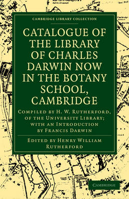 Catalogue of the Library of Charles Darwin now in the Botany School, Cambridge: Compiled by H. W. Rutherford, of the University Library; with an Introduction by Francis Darwin - Cambridge Library Collection - Darwin, Evolution and Genetics (Paperback)