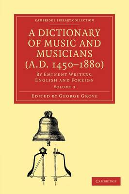 A A Dictionary of Music and Musicians (A.D. 1450-1880) 5 Volume Paperback Set A Dictionary of Music and Musicians (A.D. 1450-1880): Volume 3 - Cambridge Library Collection - Music (Paperback)