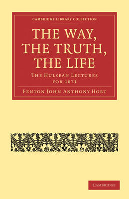The Way, the Truth, the Life: The Hulsean Lectures for 1871 - Cambridge Library Collection - Religion (Paperback)