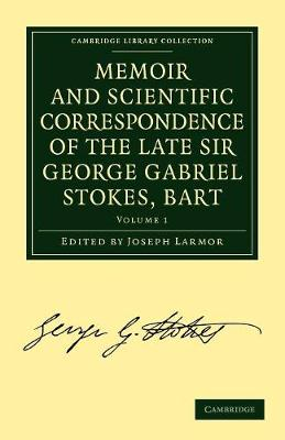 Memoir and Scientific Correspondence of the Late Sir George Gabriel Stokes, Bart.: Selected and Arranged by Joseph Larmor - Memoir and Scientific Correspondence of the Late Sir George Gabriel Stokes, Bart. 2 Volume Paperback Set Volume 1 (Paperback)