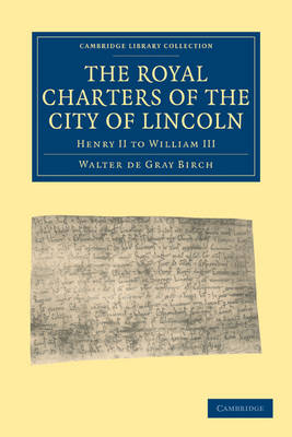The Royal Charters of the City of Lincoln: Henry II to William III - Cambridge Library Collection - Medieval History (Paperback)