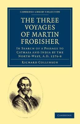 Cambridge Library Collection - Hakluyt First Series: The Three Voyages of Martin Frobisher: In Search of a Passage to Cathaia and India by the North-West, A.D. 1576-8 (Paperback)