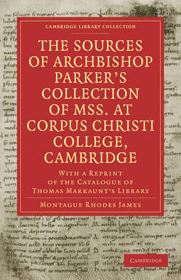 The Sources of Archbishop Parker's Collection of Mss. at Corpus Christi College, Cambridge: With a Reprint of the Catalogue of Thomas Markaunt's Library - Cambridge Library Collection - History of Printing, Publishing and Libraries (Paperback)