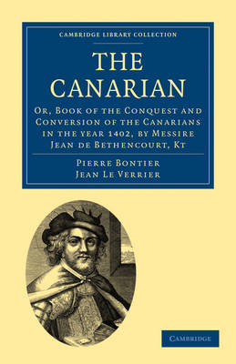 The Canarian: Or, Book of the Conquest and Conversion of the Canarians in the year 1402, by Messire Jean de Bethencourt, Kt - Cambridge Library Collection - Hakluyt First Series (Paperback)