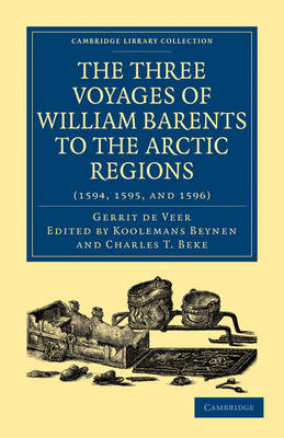 Three Voyages of William Barents to the Arctic Regions (1594, 1595, and 1596) - Cambridge Library Collection - Hakluyt First Series (Paperback)