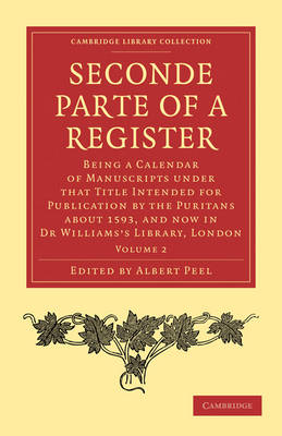 Seconde Parte of a Register: Being a Calendar of Manuscripts under that Title Intended for Publication by the Puritans about 1593, and now in Dr Williams's Library, London - Cambridge Library Collection - Religion Volume 1 (Paperback)