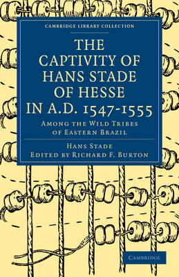 The Captivity of Hans Stade of Hesse in A.D. 1547-1555, Among the Wild Tribes of Eastern Brazil - Cambridge Library Collection - Hakluyt First Series (Paperback)