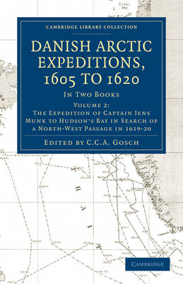 Danish Arctic Expeditions, 1605 to 1620: Volume 2, The Expedition of Captain Jens Munk to Hudson's Bay in Search of a North-West Passage in 1619-20: In Two Books - Cambridge Library Collection - Hakluyt First Series (Paperback)