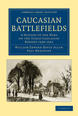 Cambridge Library Collection - Naval and Military History: Caucasian Battlefields: A History of the Wars on the Turco-Caucasian Border 1828-1921 (Paperback)