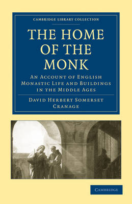 The Home of the Monk: An Account of English Monastic Life and Buildings in the Middle Ages - Cambridge Library Collection - Medieval History (Paperback)