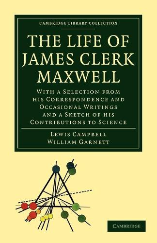The Life of James Clerk Maxwell: With a Selection from his Correspondence and Occasional Writings and a Sketch of his Contributions to Science - Cambridge Library Collection - Physical  Sciences (Paperback)