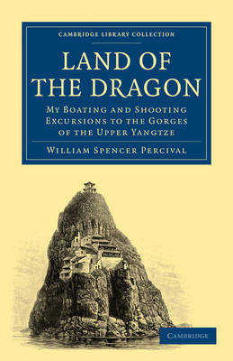 Land of the Dragon: My Boating and Shooting Excursions to the Gorges of the Upper Yangtze - Cambridge Library Collection - Travel and Exploration in Asia (Paperback)