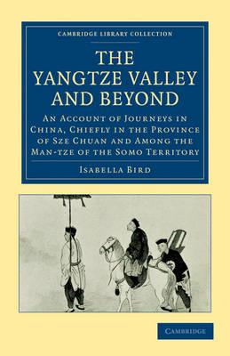The Yangtze Valley and Beyond: An Account of Journeys in China, Chiefly in the Province of Sze Chuan and Among the Man-tze of the Somo Territory - Cambridge Library Collection - Travel and Exploration in Asia (Paperback)