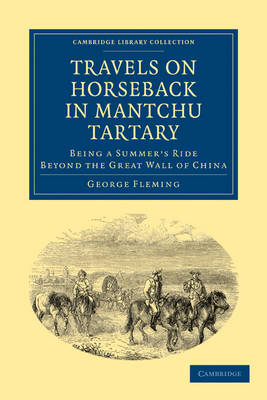 Travels on Horseback in Mantchu Tartary: Being a Summer's Ride Beyond the Great Wall of China - Cambridge Library Collection - Travel and Exploration in Asia (Paperback)
