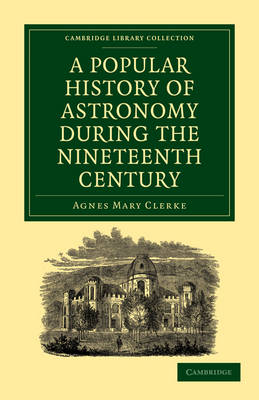 A Popular History of Astronomy During the Nineteenth Century - Cambridge Library Collection - Astronomy (Paperback)