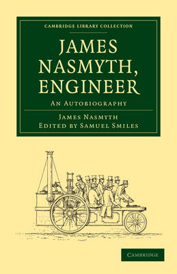 Cambridge Library Collection - Technology: James Nasmyth, Engineer: An Autobiography (Paperback)