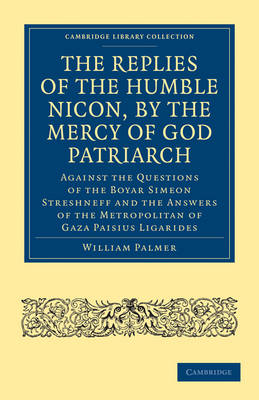The Replies of the Humble Nicon, by the Mercy of God Patriarch, Against the Questions of the Boyar Simeon Streshneff: And the Answers of the Metropolitan of Gaza Paisius Ligarides - Cambridge Library Collection - European History (Paperback)