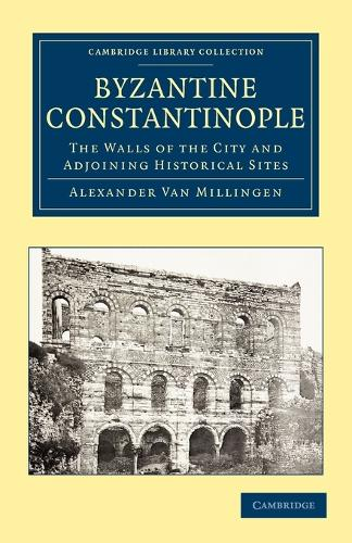 Byzantine Constantinople: The Walls of the City and Adjoining Historical Sites - Cambridge Library Collection - Medieval History (Paperback)
