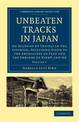 Unbeaten Tracks in Japan: Volume 2: An Account of Travels in the Interior, Including Visits to the Aborigines of Yezo and the Shrines of Nikko and Ise - Cambridge Library Collection - Travel and Exploration in Asia (Paperback)