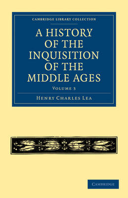 A History of the Inquisition of the Middle Ages: Volume 3 - Cambridge Library Collection - Medieval History (Paperback)