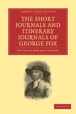 The Short Journals and Itinerary Journals of George Fox: In Commemoration of the Tercentenary of his Birth (1624-1924) - Cambridge Library Collection - Religion (Paperback)