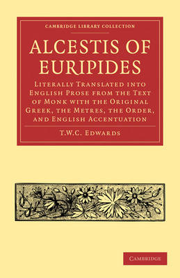Alcestis of Euripides: Literally Translated into English Prose from the Text of Monk with the Original Greek, the Metres, the Order, and English Accentuation - Cambridge Library Collection - Classics (Paperback)
