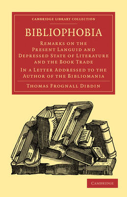 Bibliophobia: Remarks on the Present Languid and Depressed State of Literature and the Book Trade. In a Letter Addressed to the Author of the Bibliomania - Cambridge Library Collection - History of Printing, Publishing and Libraries (Paperback)
