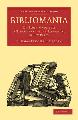 Bibliomania: Or Book Madness; a Bibliographical Romance, in Six Parts - Cambridge Library Collection - History of Printing, Publishing and Libraries (Paperback)